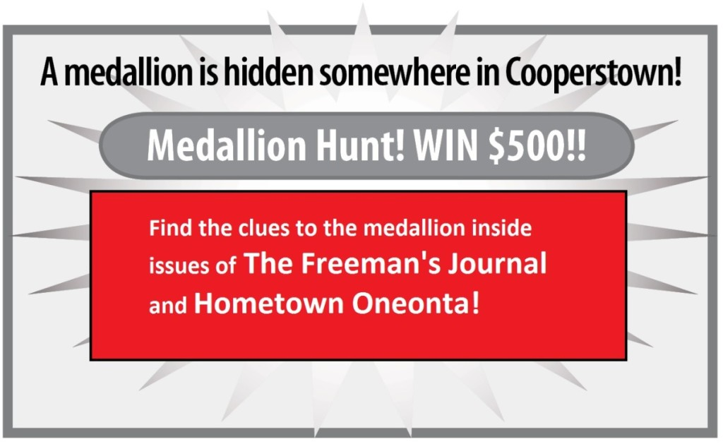 A medallion is hidden somewhere in Cooperstown. Medallion Hunt! Win $500! Find the lcues to the medallion inside issues of The Freeman's Journal and Hometown Oneonta!